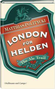 """""""London für Helden. The Ale Trail"""" von Matthias Politycki"""